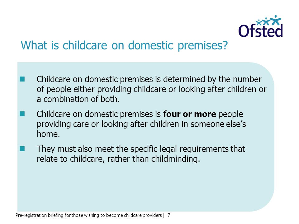 Pre-registration briefing for those wishing to become childcare providers | 7 What is childcare on domestic premises.