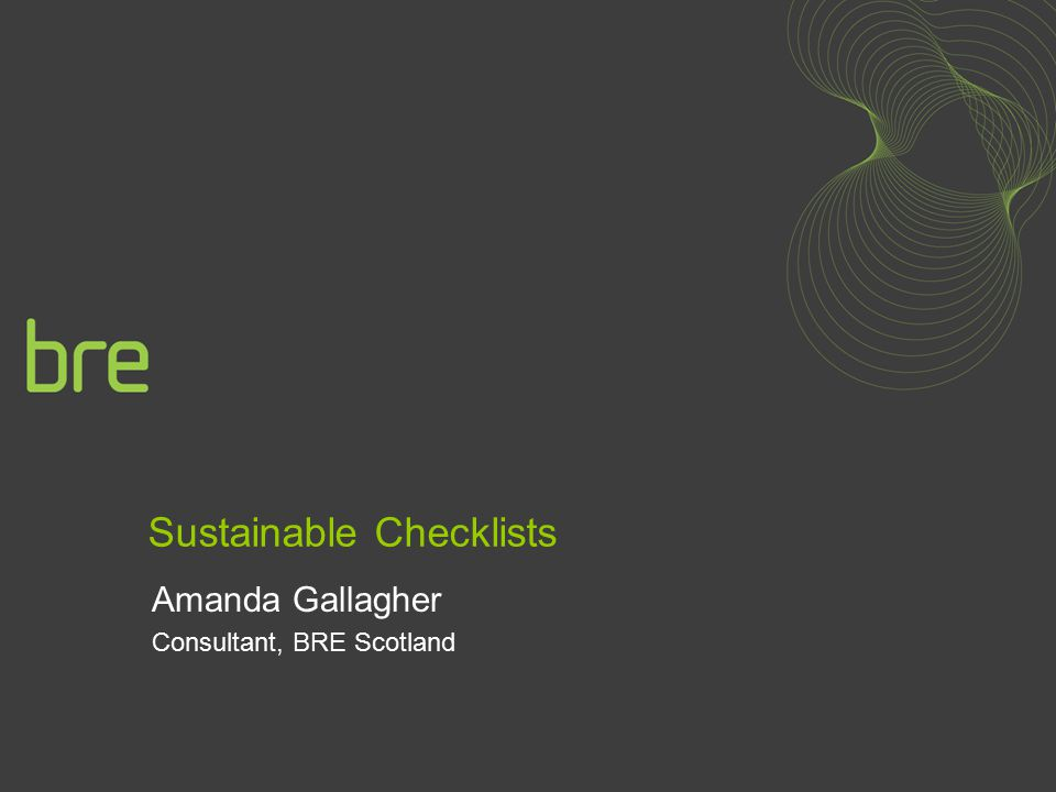Sustainable Checklists Amanda Gallagher Consultant, BRE Scotland