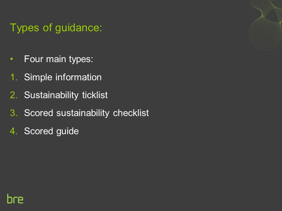 Types of guidance: Four main types: 1.Simple information 2.Sustainability ticklist 3.Scored sustainability checklist 4.Scored guide