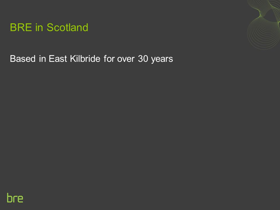 BRE in Scotland Based in East Kilbride for over 30 years
