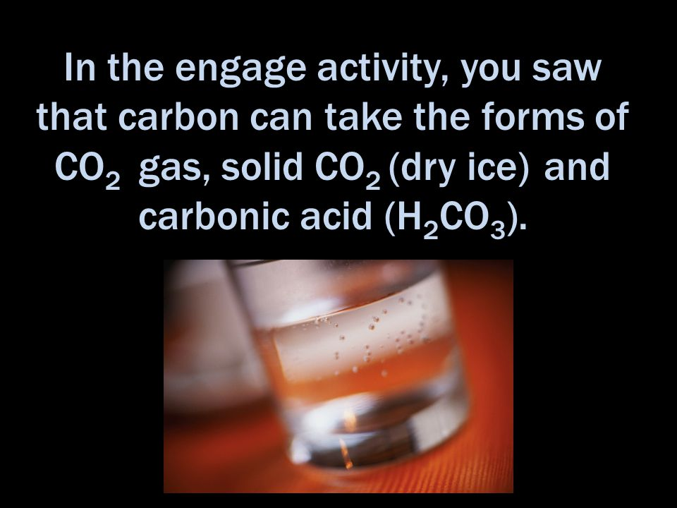 In the engage activity, you saw that carbon can take the forms of CO 2 gas, solid CO 2 (dry ice) and carbonic acid (H 2 CO 3 ).