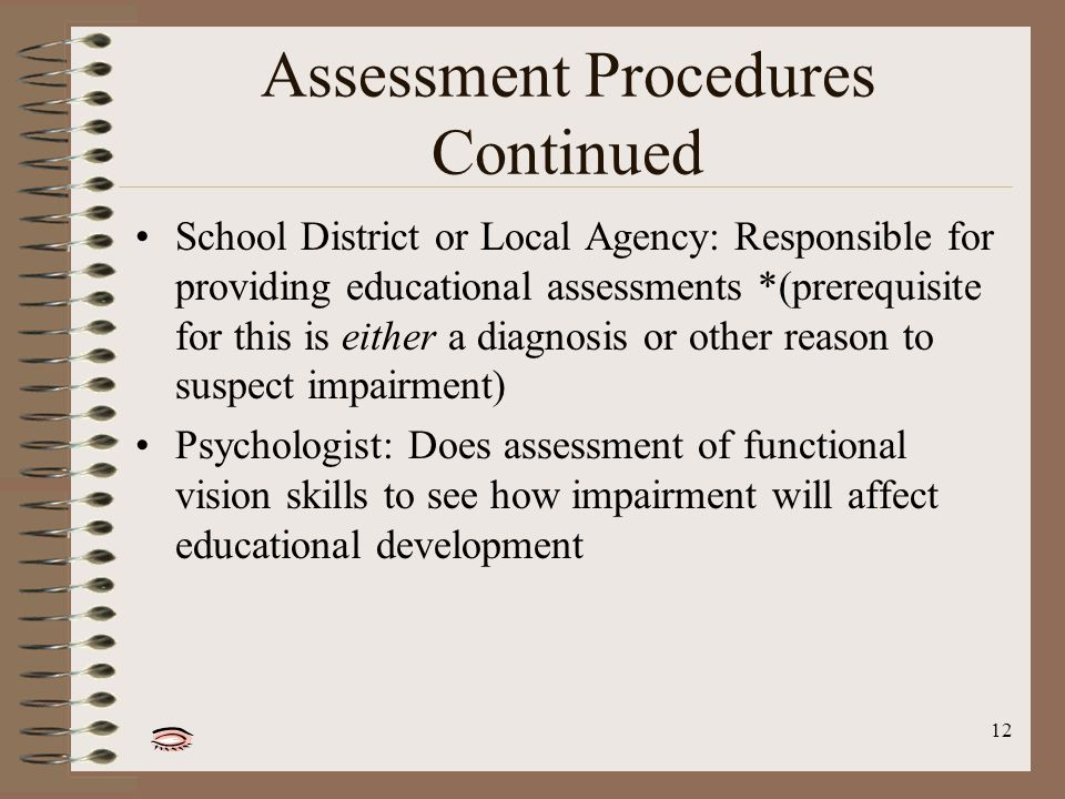 12 Assessment Procedures Continued School District or Local Agency: Responsible for providing educational assessments *(prerequisite for this is either a diagnosis or other reason to suspect impairment) Psychologist: Does assessment of functional vision skills to see how impairment will affect educational development