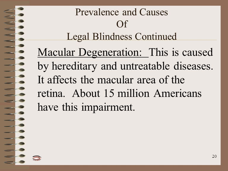 20 Prevalence and Causes Of Legal Blindness Continued Macular Degeneration: This is caused by hereditary and untreatable diseases.