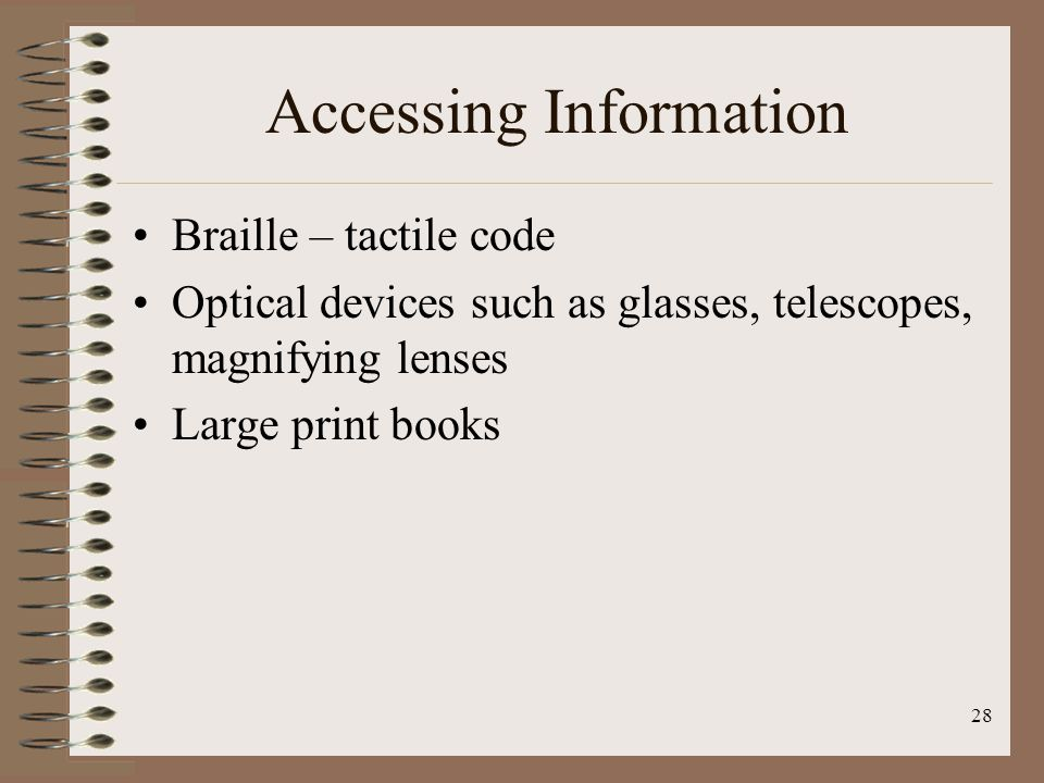28 Accessing Information Braille – tactile code Optical devices such as glasses, telescopes, magnifying lenses Large print books
