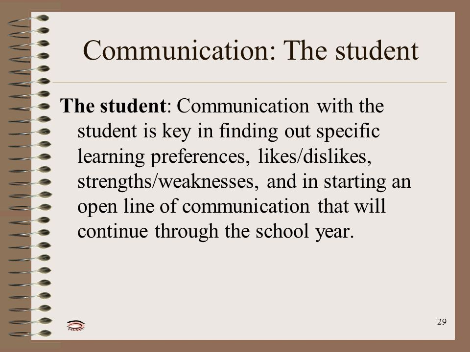 29 Communication: The student The student: Communication with the student is key in finding out specific learning preferences, likes/dislikes, strengths/weaknesses, and in starting an open line of communication that will continue through the school year.