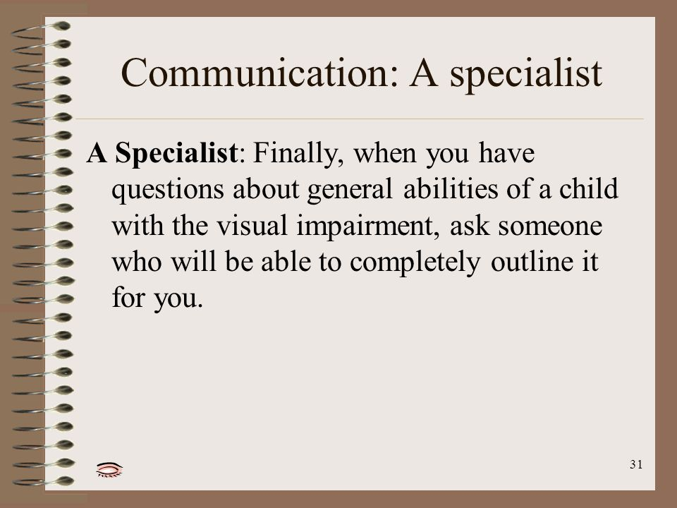 31 Communication: A specialist A Specialist: Finally, when you have questions about general abilities of a child with the visual impairment, ask someone who will be able to completely outline it for you.