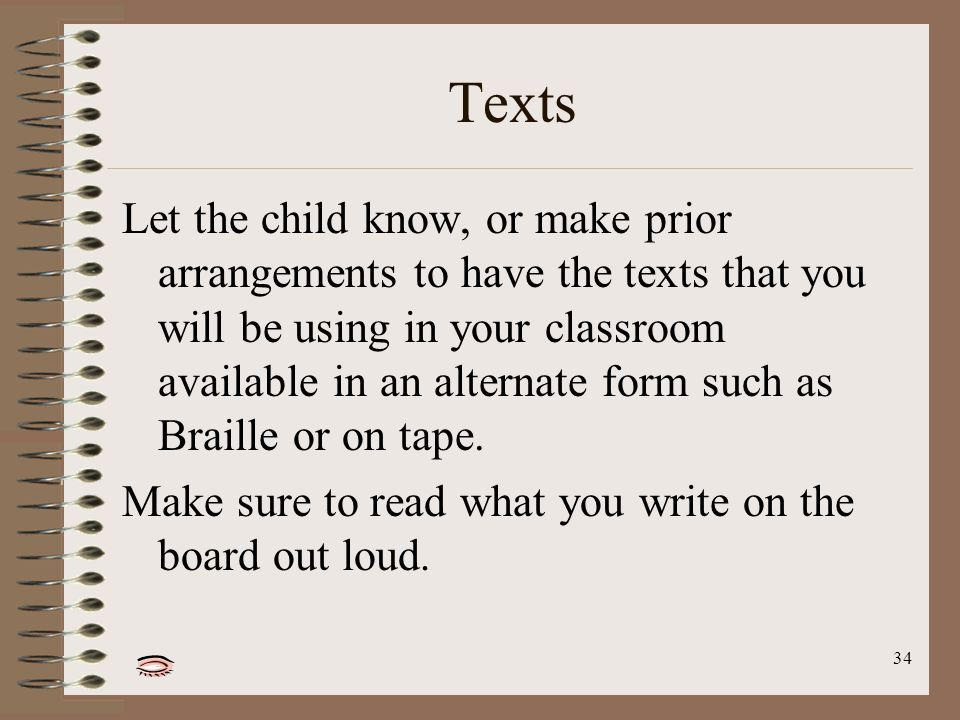 34 Texts Let the child know, or make prior arrangements to have the texts that you will be using in your classroom available in an alternate form such as Braille or on tape.