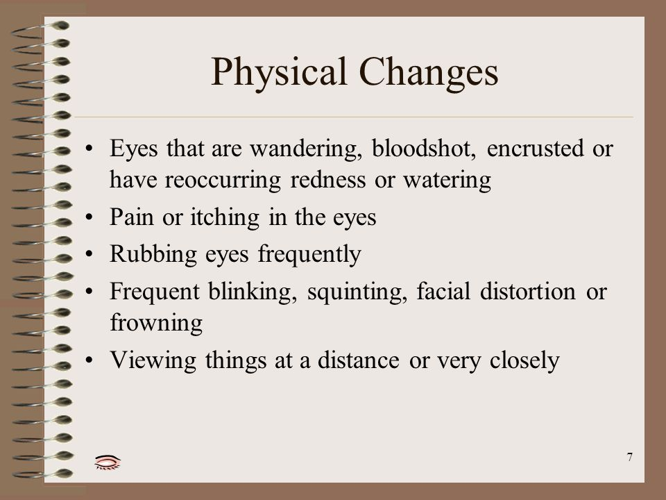 7 Physical Changes Eyes that are wandering, bloodshot, encrusted or have reoccurring redness or watering Pain or itching in the eyes Rubbing eyes frequently Frequent blinking, squinting, facial distortion or frowning Viewing things at a distance or very closely