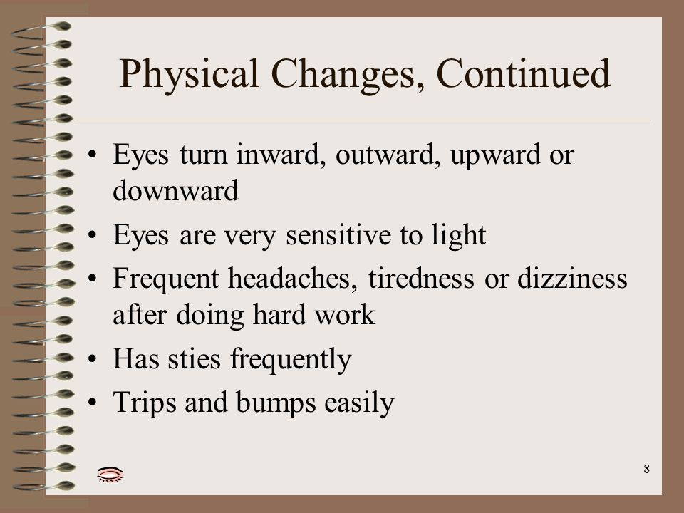 8 Physical Changes, Continued Eyes turn inward, outward, upward or downward Eyes are very sensitive to light Frequent headaches, tiredness or dizziness after doing hard work Has sties frequently Trips and bumps easily