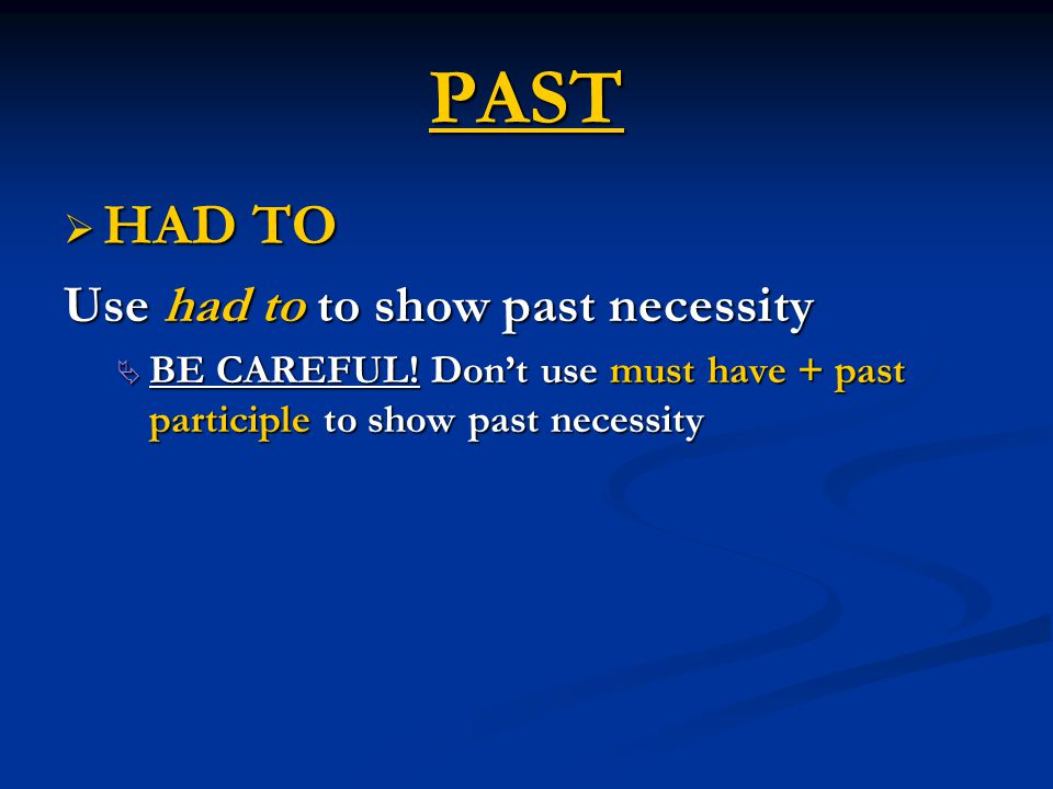 PAST  HAD TO Use had to to show past necessity  BE CAREFUL! Don't use must have + past participle to show past necessity