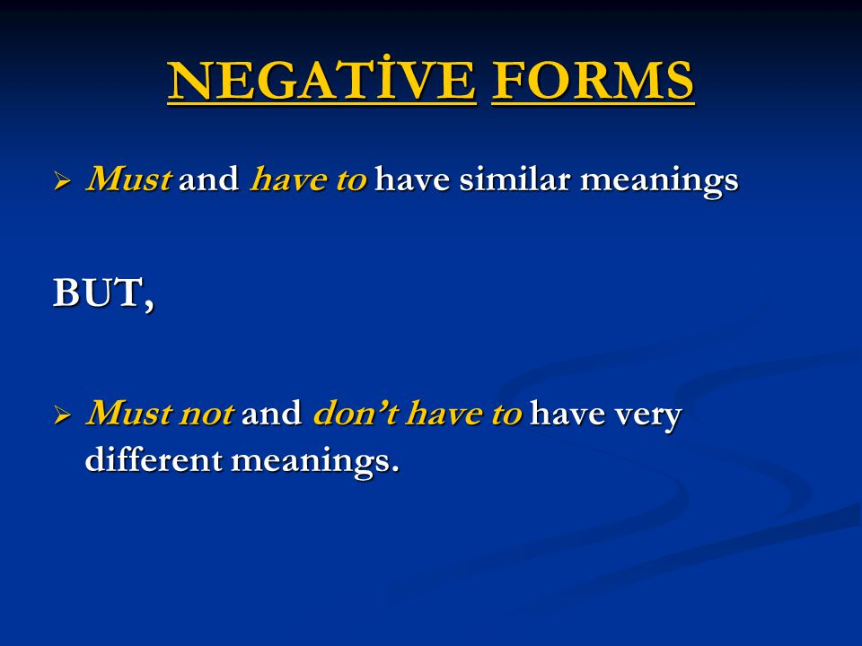 NEGATİVE FORMS  Must and have to have similar meanings BUT,  Must not and don't have to have very different meanings.