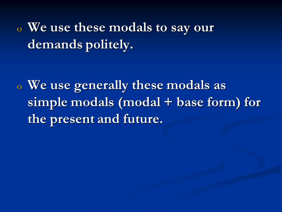 o We use these modals to say our demands politely. o We use generally these modals as simple modals (modal + base form) for the present and future.