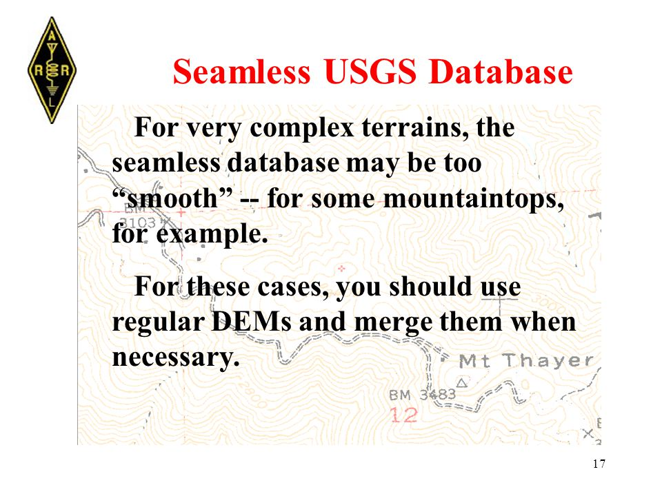 17 Seamless USGS Database For very complex terrains, the seamless database may be too smooth -- for some mountaintops, for example.