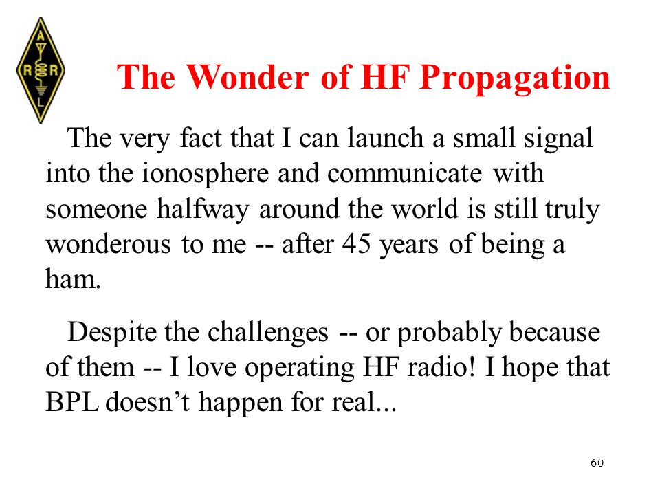 60 The Wonder of HF Propagation The very fact that I can launch a small signal into the ionosphere and communicate with someone halfway around the world is still truly wonderous to me -- after 45 years of being a ham.