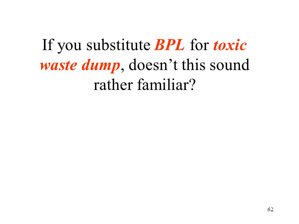 62 If you substitute BPL for toxic waste dump, doesn't this sound rather familiar