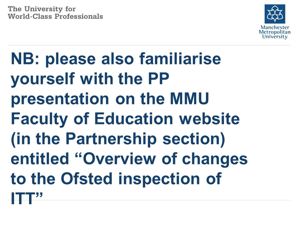 Key points to note 1: The quality of ITT Provision at MMU within the university and partnership schools is being inspected NOT individual people or individual schools; The inspectors will be interested to see how what we say we are good at/less good at is reflected in the attainment of trainees, and how school colleagues and MMU tutors have contributed to this; Therefore, it is helpful to think of our trainees/NQTs as representative of the quality and effectiveness of our programmes.