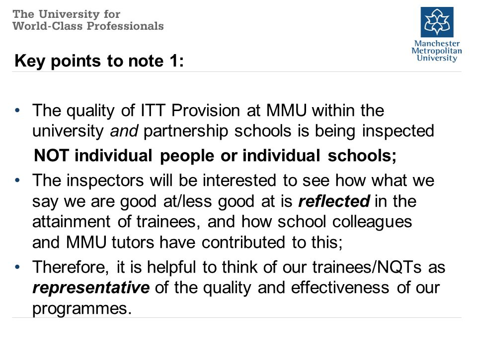 Key points to note 2: Because of the 2-day notice of Ofsted inspection, if you are involved (as a trainee, NQT, Subject or Professional Mentor) you will be telephoned on the Thursday of the week before the inspection and invited to a briefing at the MMU Didsbury or Crewe campus; please give this request priority as far as is possible so that everyone is fully prepared for the inspection the following week.