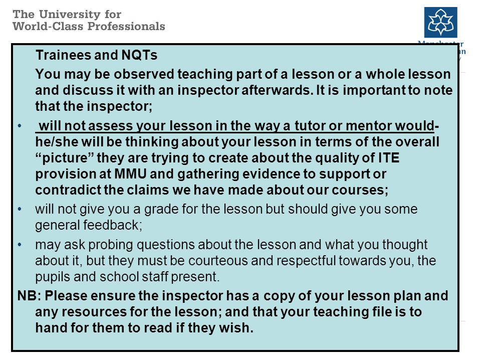Trainees and NQTs You may be observed teaching part of a lesson or a whole lesson and discuss it with an inspector afterwards.