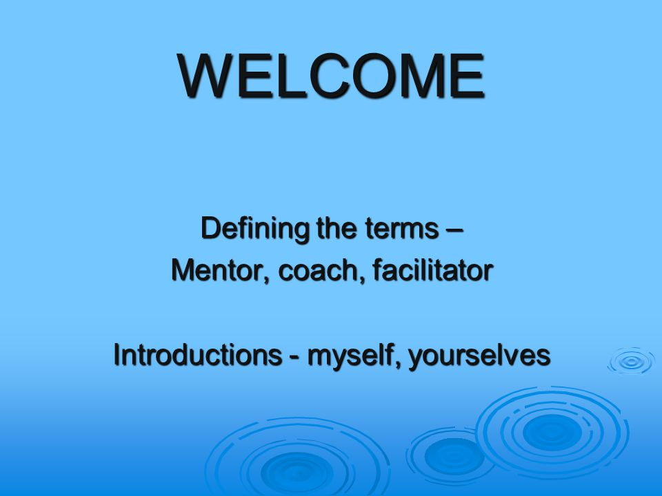 WELCOME Defining the terms – Mentor, coach, facilitator Introductions - myself, yourselves