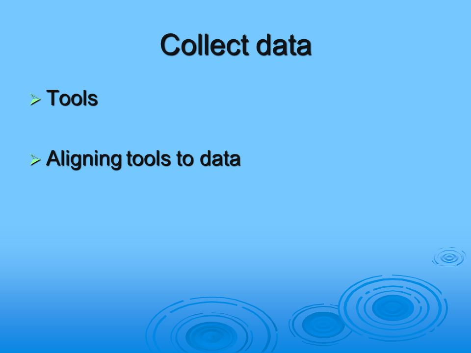 Collect data  Tools  Aligning tools to data