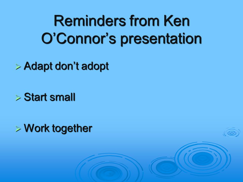 Reminders from Ken O'Connor's presentation  Adapt don't adopt  Start small  Work together