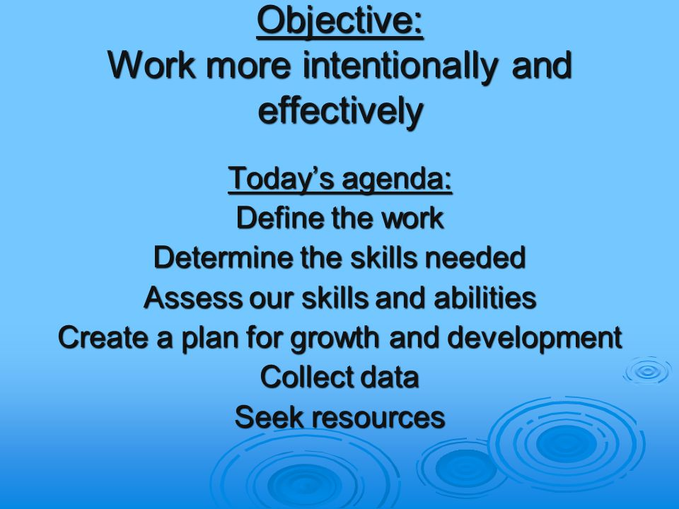 Objective: Work more intentionally and effectively Today's agenda: Define the work Determine the skills needed Assess our skills and abilities Create a plan for growth and development Collect data Seek resources