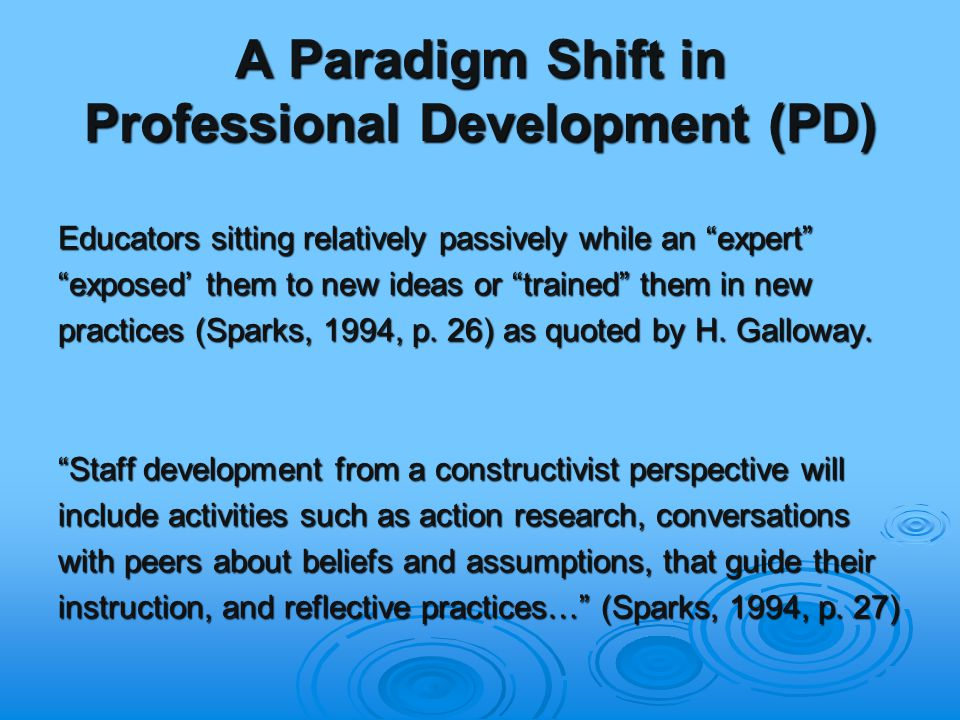 A Paradigm Shift in Professional Development (PD) Educators sitting relatively passively while an expert exposed' them to new ideas or trained them in new practices (Sparks, 1994, p.