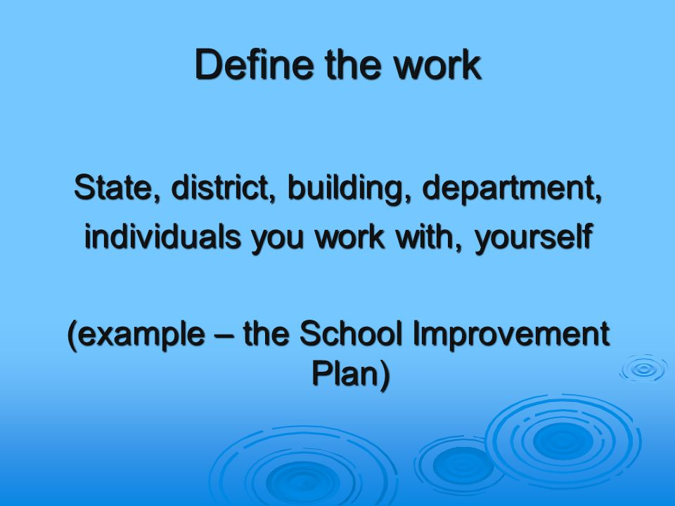 Define the work State, district, building, department, individuals you work with, yourself (example – the School Improvement Plan)
