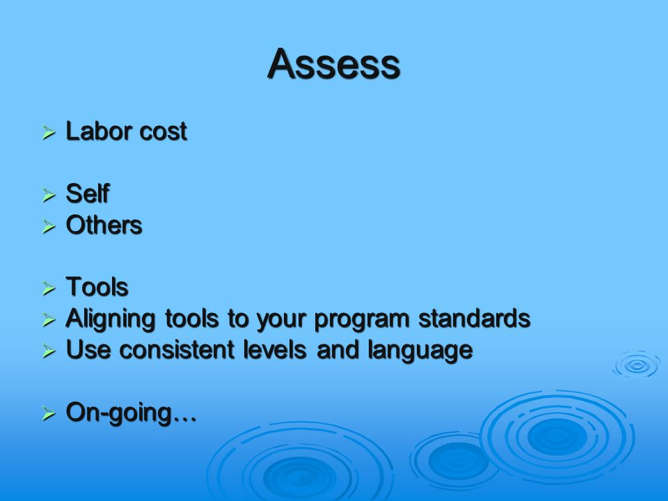 Assess  Labor cost  Self  Others  Tools  Aligning tools to your program standards  Use consistent levels and language  On-going…