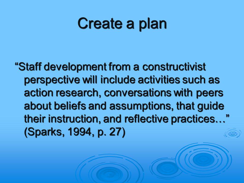 Create a plan Staff development from a constructivist perspective will include activities such as action research, conversations with peers about beliefs and assumptions, that guide their instruction, and reflective practices… (Sparks, 1994, p.