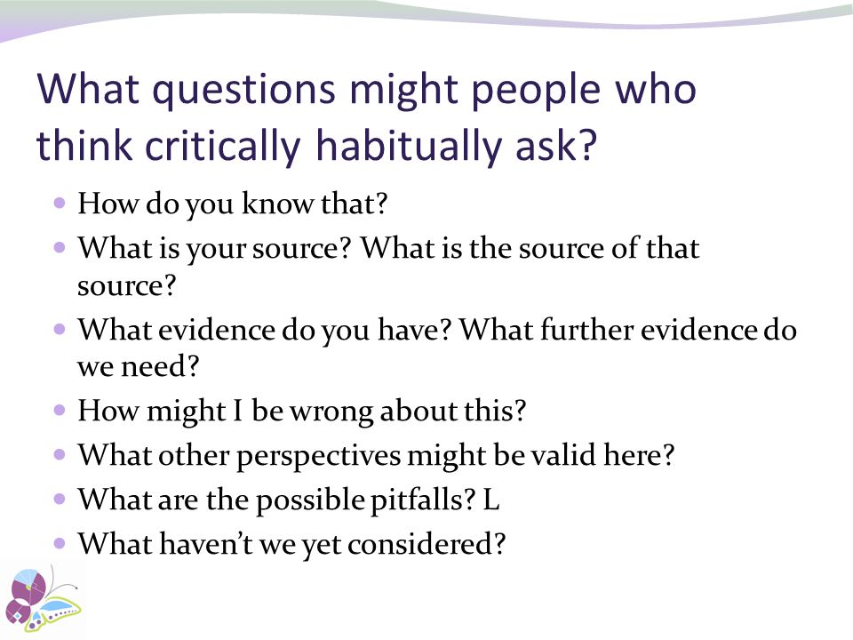 What questions might people who think critically habitually ask.
