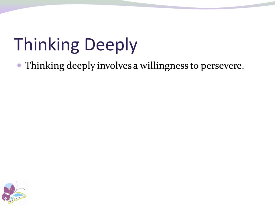 Thinking Deeply Thinking deeply involves a willingness to persevere.