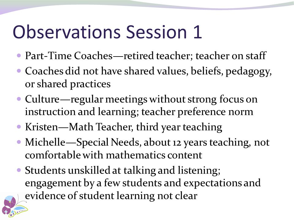 Observations Session 1 Part-Time Coaches—retired teacher; teacher on staff Coaches did not have shared values, beliefs, pedagogy, or shared practices Culture—regular meetings without strong focus on instruction and learning; teacher preference norm Kristen—Math Teacher, third year teaching Michelle—Special Needs, about 12 years teaching, not comfortable with mathematics content Students unskilled at talking and listening; engagement by a few students and expectations and evidence of student learning not clear