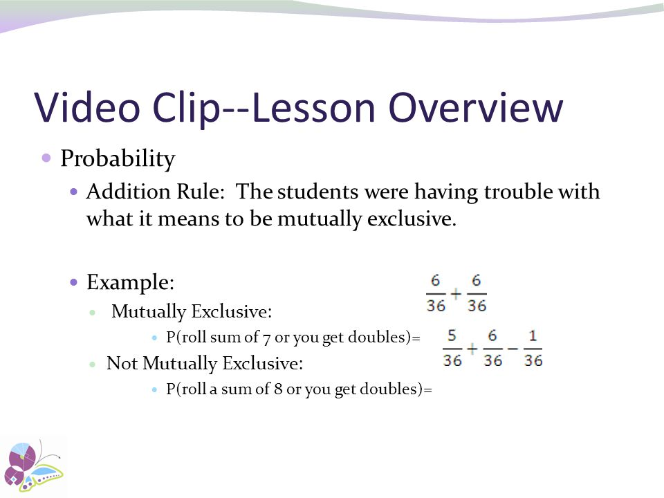 Video Clip--Lesson Overview Probability Addition Rule: The students were having trouble with what it means to be mutually exclusive.