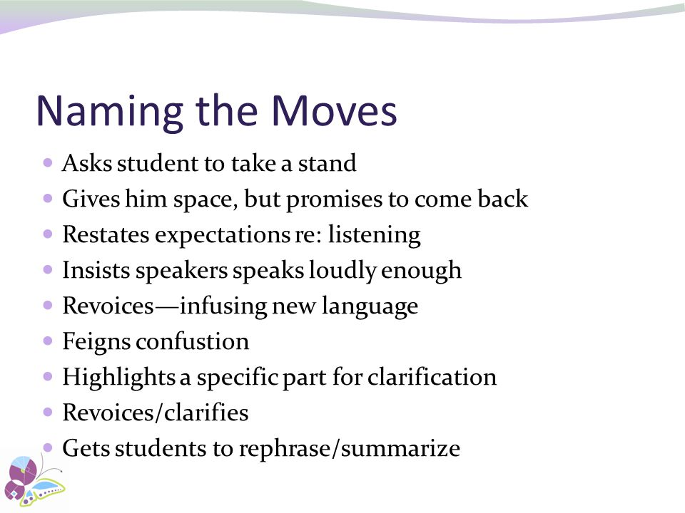 Naming the Moves Asks student to take a stand Gives him space, but promises to come back Restates expectations re: listening Insists speakers speaks loudly enough Revoices—infusing new language Feigns confustion Highlights a specific part for clarification Revoices/clarifies Gets students to rephrase/summarize