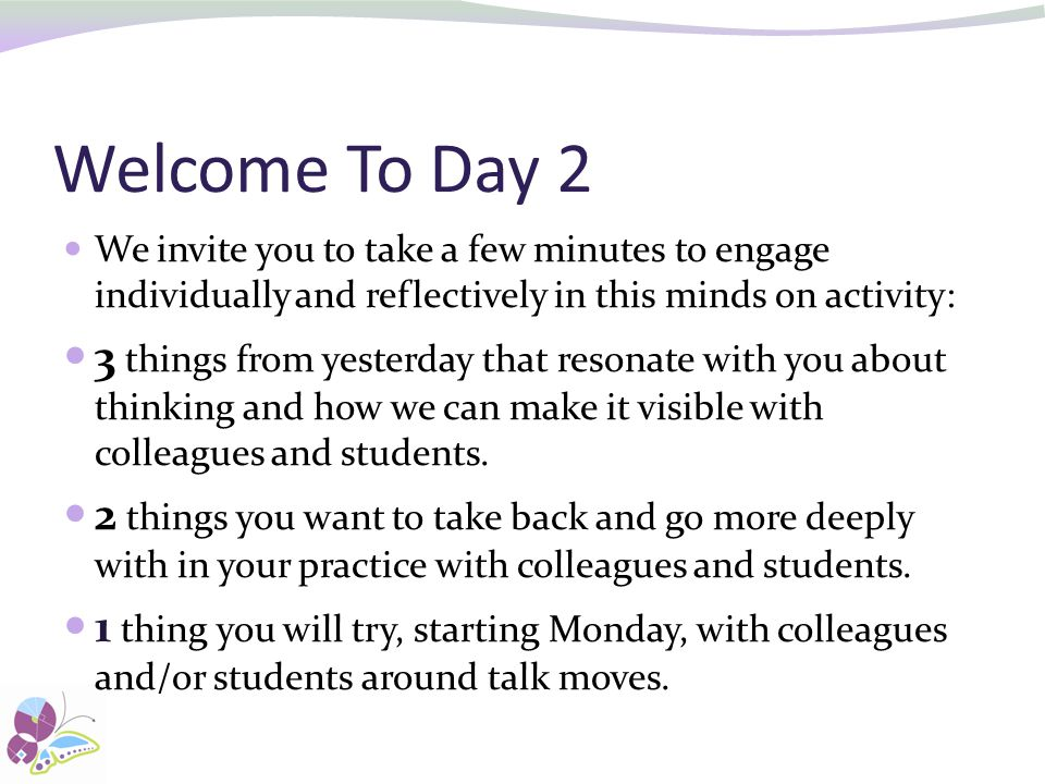 Welcome To Day 2 We invite you to take a few minutes to engage individually and reflectively in this minds on activity: 3 things from yesterday that resonate with you about thinking and how we can make it visible with colleagues and students.