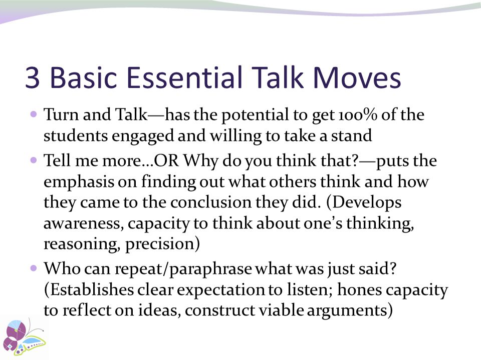3 Basic Essential Talk Moves Turn and Talk—has the potential to get 100% of the students engaged and willing to take a stand Tell me more…OR Why do you think that?—puts the emphasis on finding out what others think and how they came to the conclusion they did.