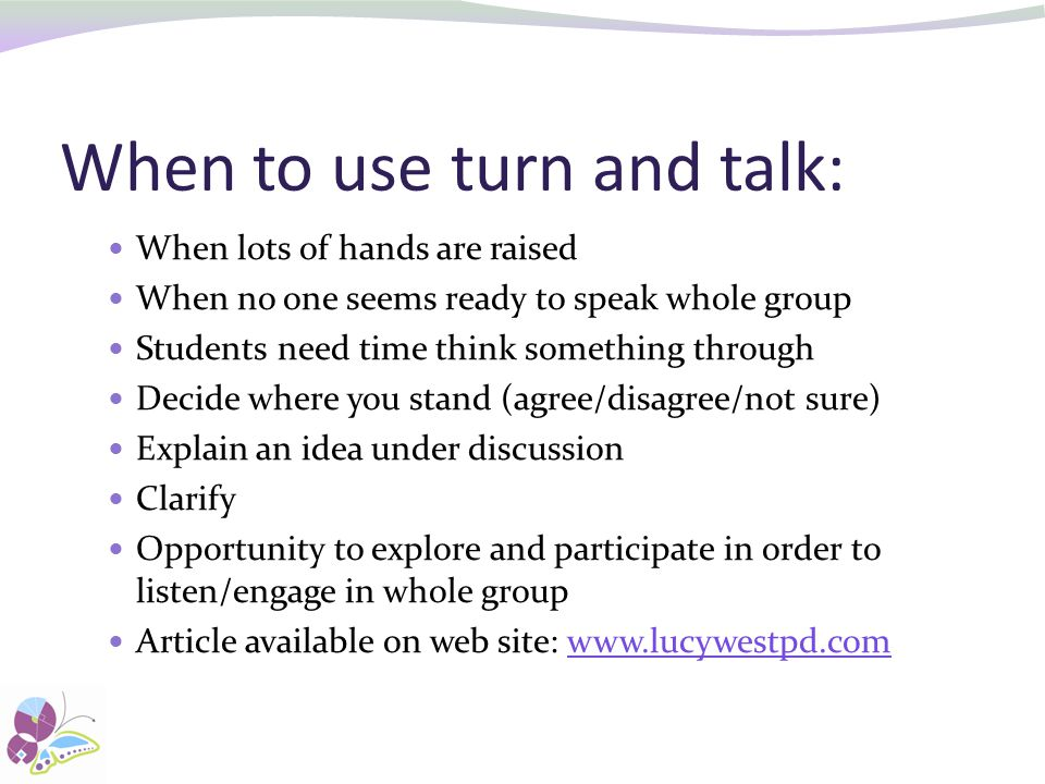 When to use turn and talk: When lots of hands are raised When no one seems ready to speak whole group Students need time think something through Decide where you stand (agree/disagree/not sure) Explain an idea under discussion Clarify Opportunity to explore and participate in order to listen/engage in whole group Article available on web site: www.lucywestpd.comwww.lucywestpd.com