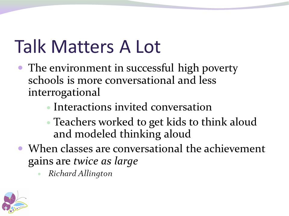 Talk Matters A Lot The environment in successful high poverty schools is more conversational and less interrogational Interactions invited conversation Teachers worked to get kids to think aloud and modeled thinking aloud When classes are conversational the achievement gains are twice as large Richard Allington