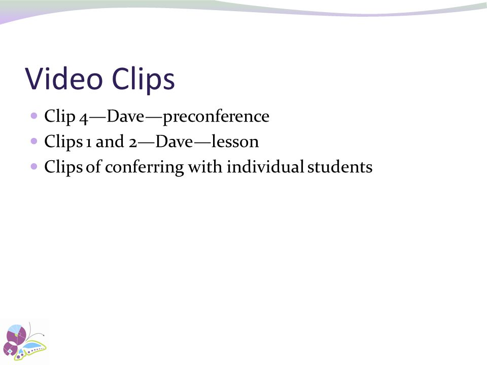 Video Clips Clip 4—Dave—preconference Clips 1 and 2—Dave—lesson Clips of conferring with individual students