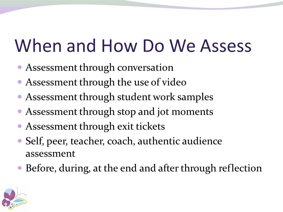 When and How Do We Assess Assessment through conversation Assessment through the use of video Assessment through student work samples Assessment through stop and jot moments Assessment through exit tickets Self, peer, teacher, coach, authentic audience assessment Before, during, at the end and after through reflection