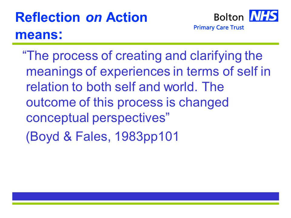 Reflection on Action means : The process of creating and clarifying the meanings of experiences in terms of self in relation to both self and world.