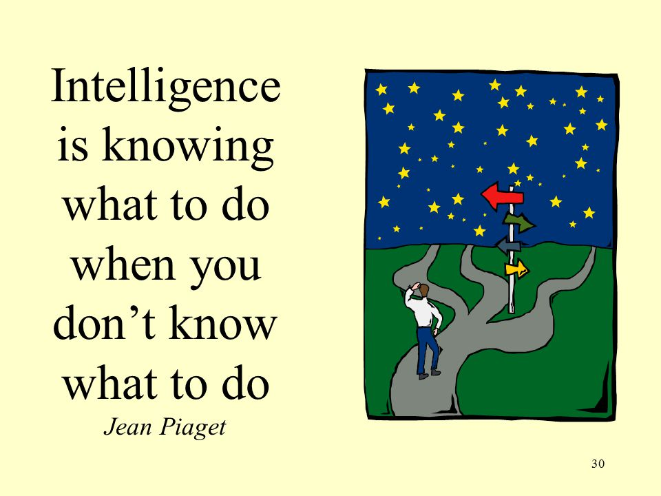 30 Intelligence is knowing what to do when you don't know what to do Jean Piaget