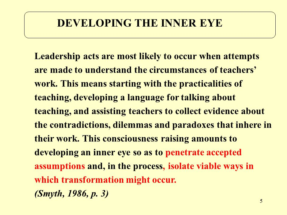 5 DEVELOPING THE INNER EYE Leadership acts are most likely to occur when attempts are made to understand the circumstances of teachers' work.