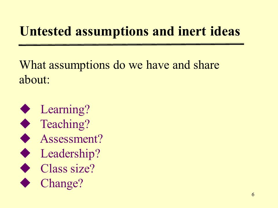 6 What assumptions do we have and share about:  Learning.