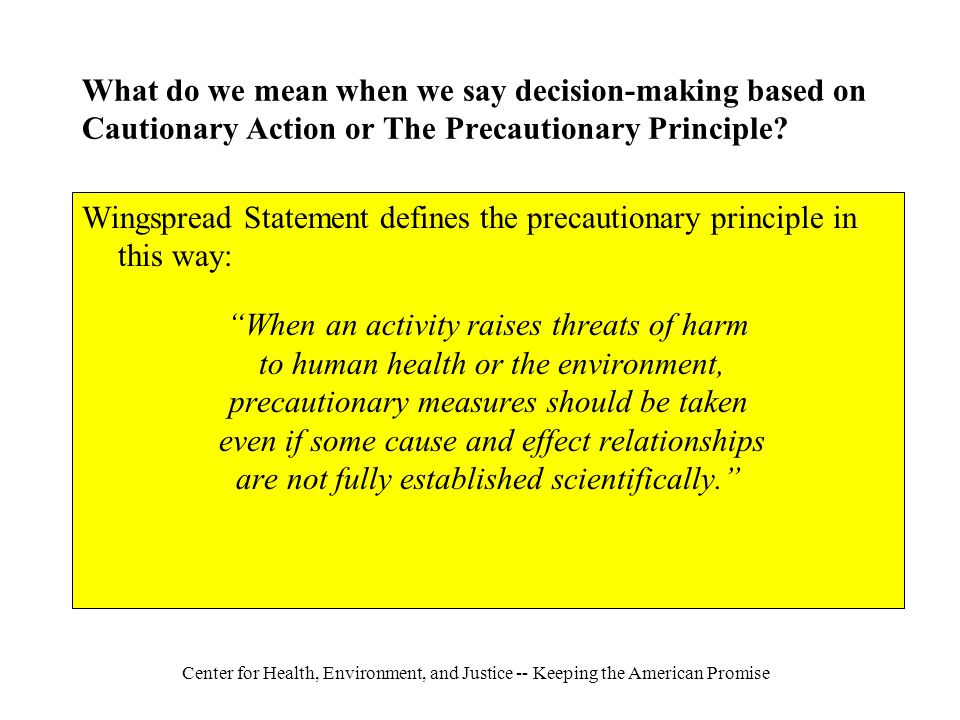 Center for Health, Environment, and Justice -- Keeping the American Promise What do we mean when we say decision-making based on Cautionary Action or The Precautionary Principle.