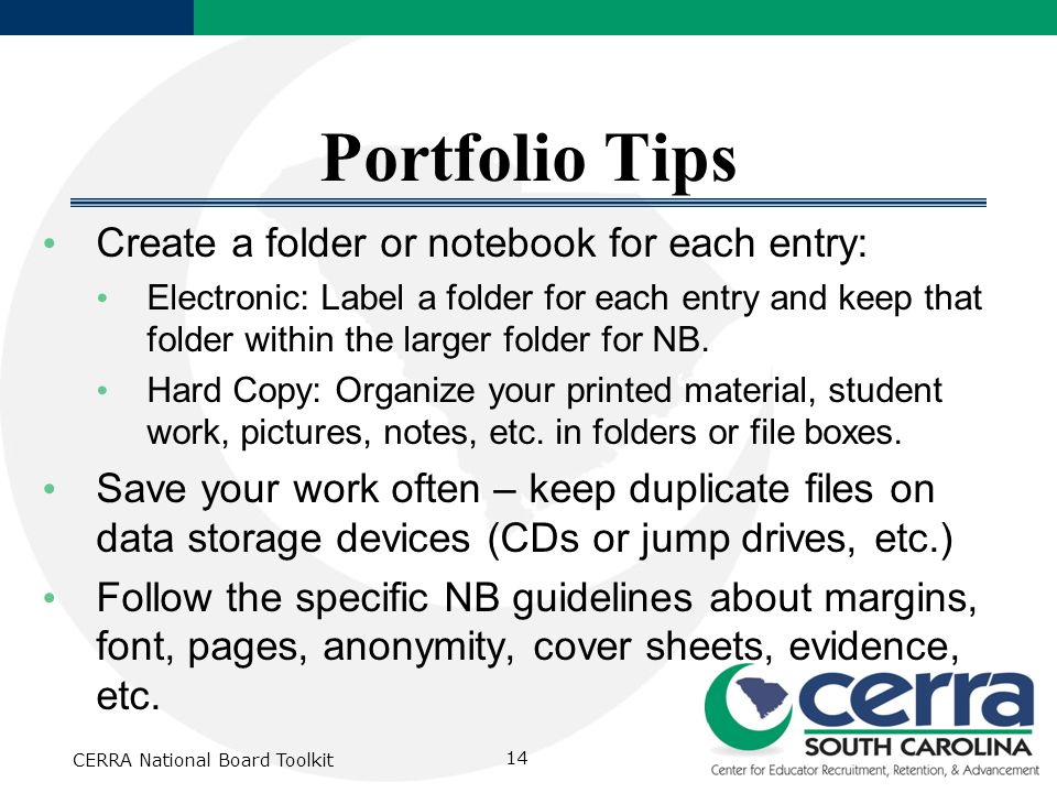 CERRA National Board Toolkit 14 Portfolio Tips Create a folder or notebook for each entry: Electronic: Label a folder for each entry and keep that folder within the larger folder for NB.