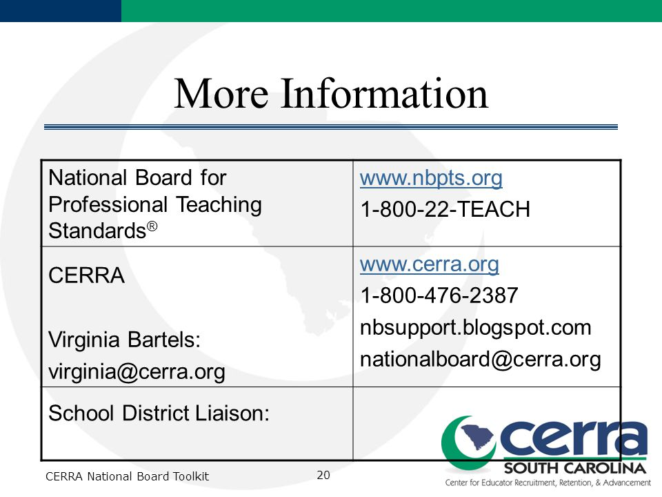 CERRA National Board Toolkit 20 More Information National Board for Professional Teaching Standards ® www.nbpts.org 1-800-22-TEACH CERRA Virginia Bartels: virginia@cerra.org www.cerra.org 1-800-476-2387 nbsupport.blogspot.com nationalboard@cerra.org School District Liaison:
