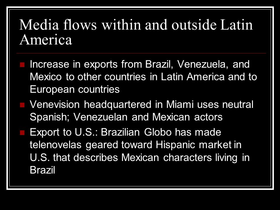 Media flows within and outside Latin America Increase in exports from Brazil, Venezuela, and Mexico to other countries in Latin America and to European countries Venevision headquartered in Miami uses neutral Spanish; Venezuelan and Mexican actors Export to U.S.: Brazilian Globo has made telenovelas geared toward Hispanic market in U.S.