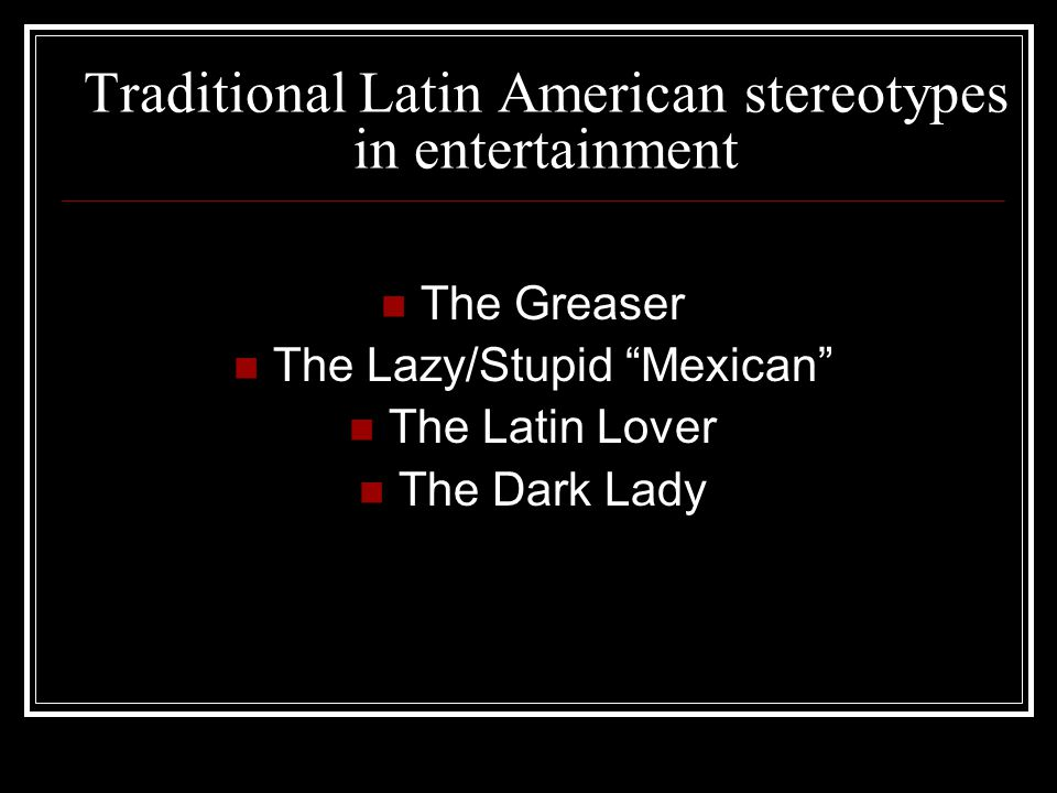 Traditional Latin American stereotypes in entertainment The Greaser The Lazy/Stupid Mexican The Latin Lover The Dark Lady